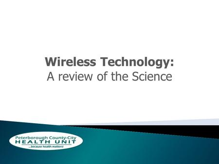 Wireless Technology: A review of the Science. How Do we Prove Causation? 1.Temporal Relationship 2.Strength of the Association 3.Dose-Response relationship.