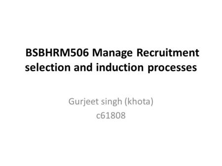 BSBHRM506 Manage Recruitment selection and induction processes Gurjeet singh (khota) c61808.