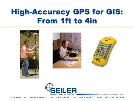 WWW.SEILERINST.COM CHICAGO --- INDIANAPOLIS --- KANSAS CITY --- MILWAUKEE --- ST. LOUIS/ST. PETERS High-Accuracy GPS for GIS: From 1ft to 4in.