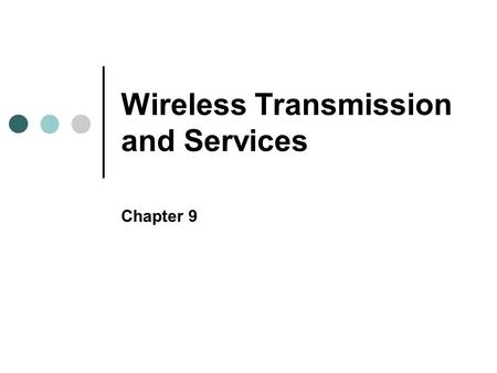 Wireless Transmission and Services Chapter 9. Objectives Associate electromagnetic waves at different points on the wireless spectrum with their wireless.