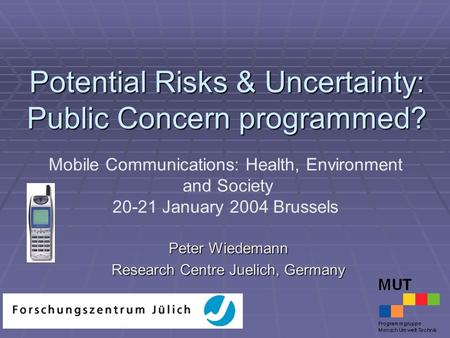 Potential Risks & Uncertainty: Public Concern programmed? Peter Wiedemann Research Centre Juelich, Germany Mobile Communications: Health, Environment and.