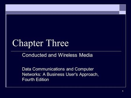 1 Chapter Three Conducted and Wireless Media Data Communications and Computer Networks: A Business User's Approach, Fourth Edition.