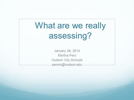 What are we really assessing? January 26, 2013 Martha Pero Hudson City Schools