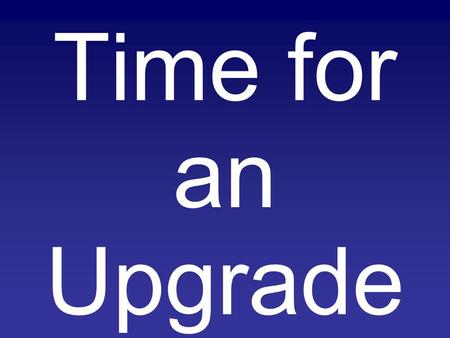 Time for an Upgrade. Time for an Upgrade In our worship to God –Following the commands.
