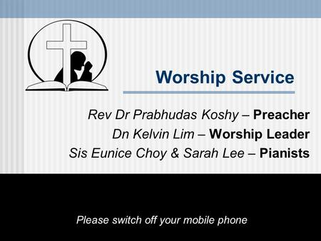 Worship Service Rev Dr Prabhudas Koshy – Preacher Dn Kelvin Lim – Worship Leader Sis Eunice Choy & Sarah Lee – Pianists Please switch off your mobile phone.