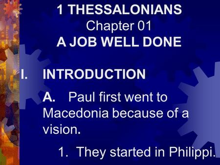 1 THESSALONIANS Chapter 01 A JOB WELL DONE I.INTRODUCTION A. Paul first went to Macedonia because of a vision. 1. They started in Philippi.