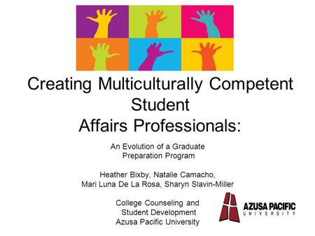 Creating Multiculturally Competent Student Affairs Professionals: An Evolution of a Graduate Preparation Program Heather Bixby, Natalie Camacho, Mari Luna.