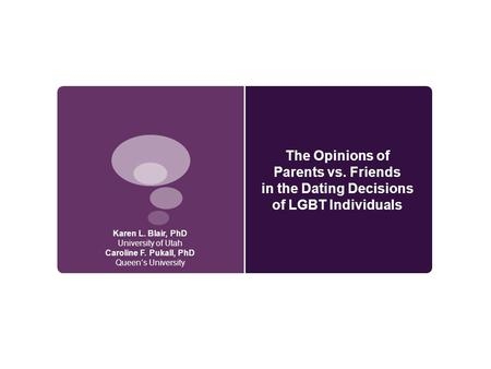The Opinions of Parents vs. Friends in the Dating Decisions of LGBT Individuals Karen L. Blair, PhD University of Utah Caroline F. Pukall, PhD Queen's.