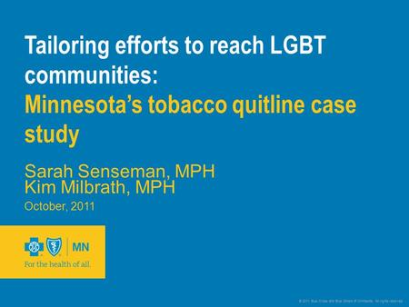 © 2011 Blue Cross and Blue Shield of Minnesota. All rights reserved. Tailoring efforts to reach LGBT communities: Minnesota's tobacco quitline case study.