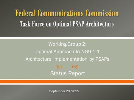  Working Group 2: Optimal Approach to NG9-1-1 Architecture Implementation by PSAPs Status Report September 29, 2015.
