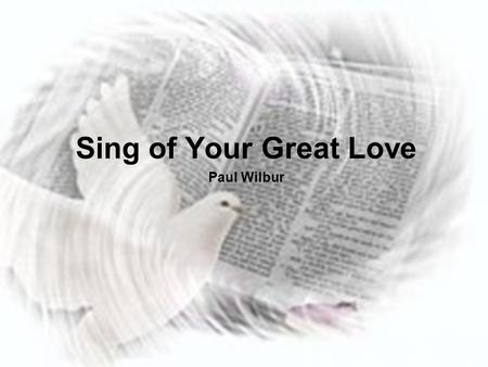 Sing of Your Great Love Paul Wilbur. All that is within me Lord will bless Your Holy Name I live my life to worship you alone You brought me out darkness.