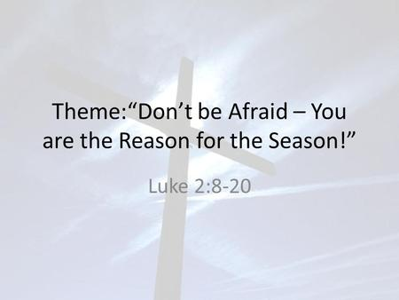 "Theme:""Don't be Afraid – You are the Reason for the Season!"" Luke 2:8-20."