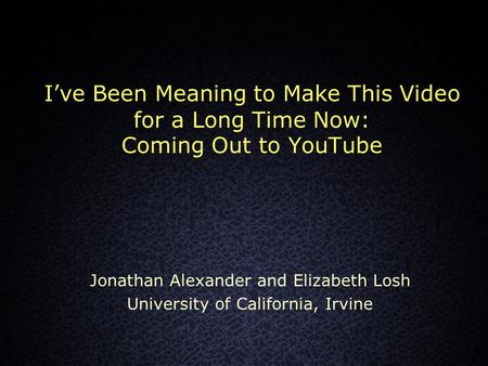 I've Been Meaning to Make This Video for a Long Time Now: Coming Out to YouTube Jonathan Alexander and Elizabeth Losh University of California, Irvine.