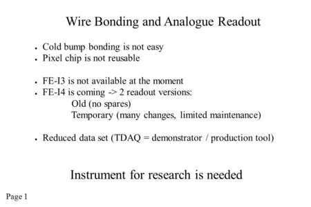 Wire Bonding and Analogue Readout ● Cold bump bonding is not easy ● Pixel chip is not reusable ● FE-I3 is not available at the moment ● FE-I4 is coming.