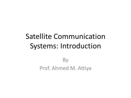 Satellite Communication Systems: Introduction By Prof. Ahmed M. Attiya.