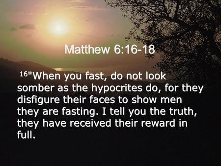Matthew 6:16-18 16 When you fast, do not look somber as the hypocrites do, for they disfigure their faces to show men they are fasting. I tell you the.