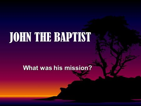 JOHN THE BAPTIST What was his mission?. 2 The Harbinger of Jesus Christ A.John was to decrease. His mission field was the land of Israel—a specific people.
