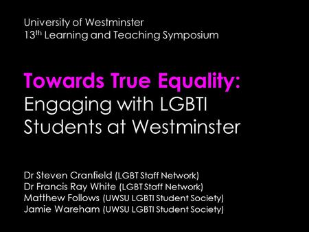 University of Westminster 13 th Learning and Teaching Symposium Towards True Equality: Engaging with LGBTI Students at Westminster Dr Steven Cranfield.