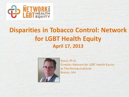 Disparities in Tobacco Control: Network for LGBT Health Equity April 17, 2013 Scout, Ph.D. Director, Network for LGBT Health Equity at The Fenway Institute.