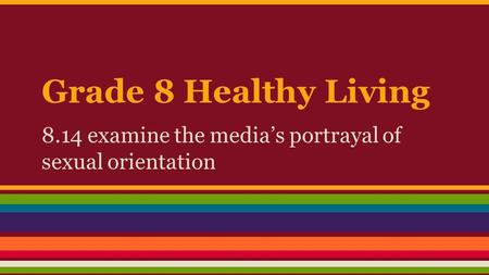 Grade 8 Healthy Living 8.14 examine the media's portrayal of sexual orientation.