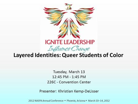 2012 NASPA Annual Conference  Phoenix, Arizona  March 10–14, 2012 Layered Identities: Queer Students of Color Tuesday, March 13 12:45 PM - 1:45 PM 226C.