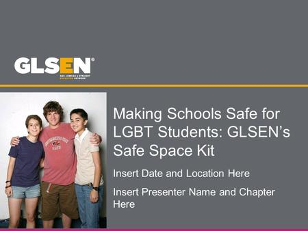 Making Schools Safe for LGBT Students: GLSEN's Safe Space Kit Insert Date and Location Here Insert Presenter Name and Chapter Here.