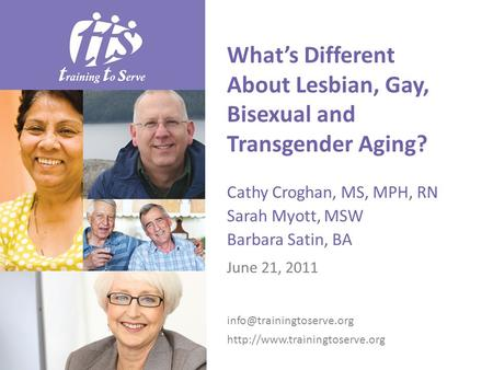 What's Different About Lesbian, Gay, Bisexual and Transgender Aging? Cathy Croghan, MS, MPH, RN Sarah Myott, MSW Barbara Satin, BA June 21, 2011