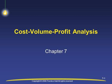 Copyright © 2008 Prentice Hall All rights reserved 7-1 Cost-Volume-Profit Analysis Chapter 7.