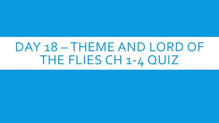 DAY 18 – THEME AND LORD OF THE FLIES CH 1-4 QUIZ.