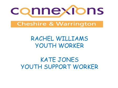 RACHEL WILLIAMS YOUTH WORKER KATE JONES YOUTH SUPPORT WORKER.