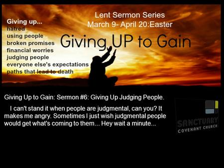 Giving Up to Gain: Sermon #6: Giving Up Judging People. I can't stand it when people are judgmental, can you? It makes me angry. Sometimes I just wish.