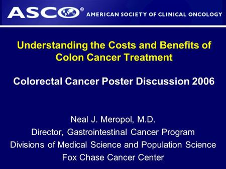 Understanding the Costs and Benefits of Colon Cancer Treatment Colorectal Cancer Poster Discussion 2006 Neal J. Meropol, M.D. Director, Gastrointestinal.