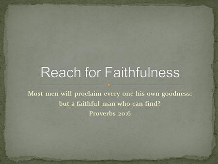 Most men will proclaim every one his own goodness: but a faithful man who can find? Proverbs 20:6.