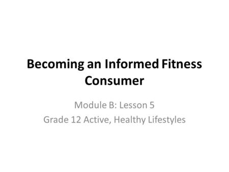 Becoming an Informed Fitness Consumer Module B: Lesson 5 Grade 12 Active, Healthy Lifestyles.