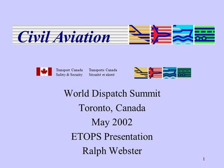 1 World Dispatch Summit Toronto, Canada May 2002 ETOPS Presentation Ralph Webster Transport CanadaTransports Canada Safety & SecuritySécurité et sûreté.