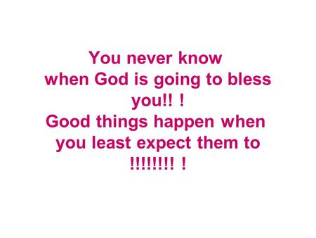 You never know when God is going to bless you!! ! Good things happen when you least expect them to !!!!!!!! !