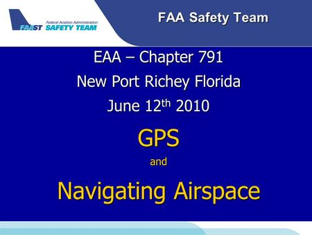 FAA Safety Team EAA – Chapter 791 New Port Richey Florida June 12 th 2010 GPSand Navigating Airspace.