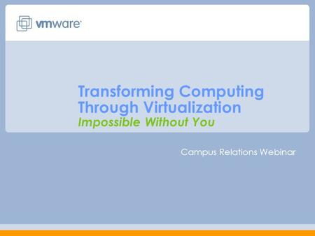 Transforming Computing Through Virtualization Impossible Without You Campus Relations Webinar.
