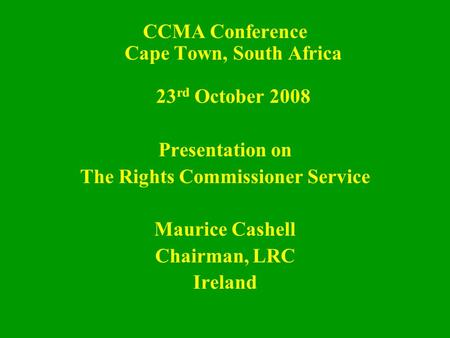 CCMA Conference Cape Town, South Africa 23 rd October 2008 Presentation on The Rights Commissioner Service Maurice Cashell Chairman, LRC Ireland.
