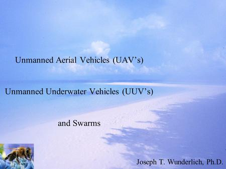 Unmanned Aerial Vehicles (UAV's) Unmanned Underwater Vehicles (UUV's) and Swarms Joseph T. Wunderlich, Ph.D.