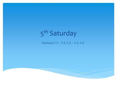5 th Saturday Sections 3.4 – 3.6; 4.2 – 4.4, 4.6.