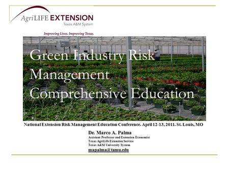 Green Industry Risk Management Comprehensive Education Dr. Marco A. Palma Assistant Professor and Extension Economist Texas AgriLife Extension Service.