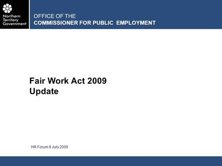OFFICE OF THE COMMISSIONER FOR PUBLIC EMPLOYMENT Fair Work Act 2009 Update HR Forum 9 July 2009.