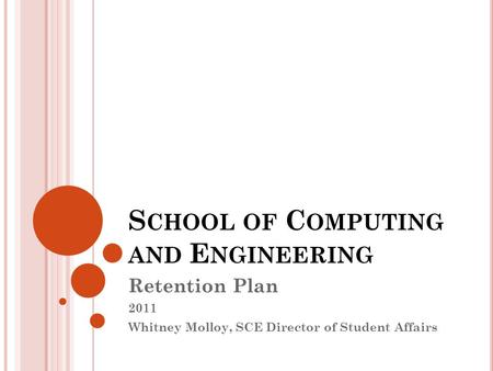 S CHOOL OF C OMPUTING AND E NGINEERING Retention Plan 2011 Whitney Molloy, SCE Director of Student Affairs.