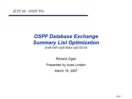 Ogier - 1 OSPF Database Exchange Summary List Optimization draft-ietf-ospf-dbex-opt-00.txt Richard Ogier Presented by Acee Lindem March 19, 2007 IETF 68.