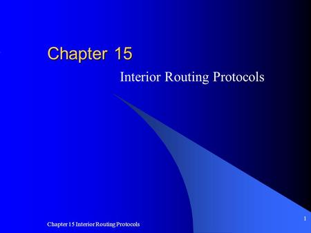 Chapter 15 Interior Routing Protocols 1 Chapter 15 Interior Routing Protocols.