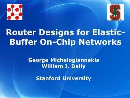 George Michelogiannakis William J. Dally Stanford University Router Designs for Elastic- Buffer On-Chip Networks.