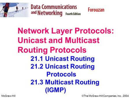 McGraw-Hill©The McGraw-Hill Companies, Inc., 2004 Network Layer Protocols: Unicast and Multicast Routing Protocols 21.1 Unicast Routing 21.2 Unicast Routing.