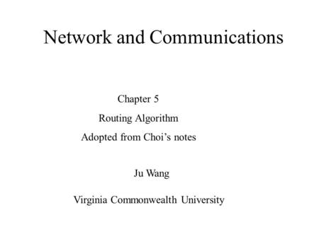 Network and Communications Ju Wang Chapter 5 Routing Algorithm Adopted from Choi's notes Virginia Commonwealth University.