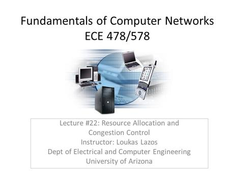 Fundamentals of Computer Networks ECE 478/578 Lecture #22: Resource Allocation and Congestion Control Instructor: Loukas Lazos Dept of Electrical and Computer.